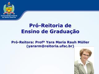 Pró-Reitoria de  Ensino de Graduação Pró-Reitora: Profª Yara Maria Rauh Müller