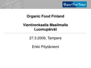 Organic Food Finland Vientirenkaalla Maailmalle Luomup�iv�t 27.3.2009, Tampere Erkki P�yt�niemi