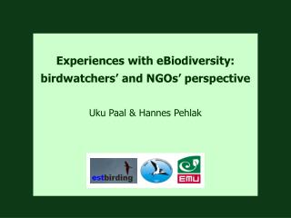 Experiences with eBiodiversity: birdwatchers ' and NGOs'  perspective Uku Paal & Hannes Pehlak