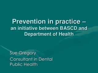 Prevention in practice – an initiative between BASCD and Department of Health