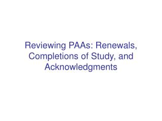 Reviewing PAAs: Renewals, Completions of Study, and Acknowledgments