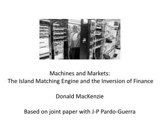 Machines and Markets:  The Island Matching Engine and the Inversion of Finance Donald MacKenzie