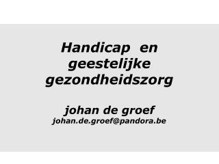Handicap  en geestelijke gezondheidszorg johan de groef johan.de.groef@pandora.be