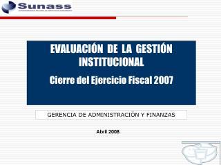 EVALUACIÓN  DE  LA  GESTIÓN INSTITUCIONAL Cierre del Ejercicio Fiscal 2007