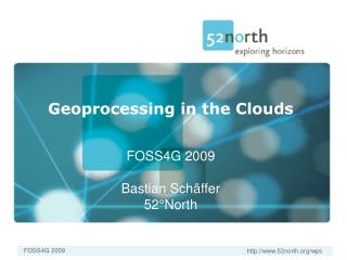 Geoprocessing in the Clouds FOSS4G 2009 Bastian Schäffer 52°North