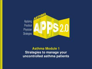 Asthma Module 1 Strategies to manage your  uncontrolled asthma patients