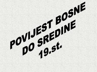 POVIJEST BOSNE  DO SREDINE  19.st.