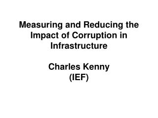Measuring and Reducing the Impact of Corruption in Infrastructure Charles Kenny (IEF)