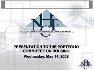 PRESENTATION TO THE PORTFOLIO COMMITTEE ON HOUSING Wednesday, May 14, 2008