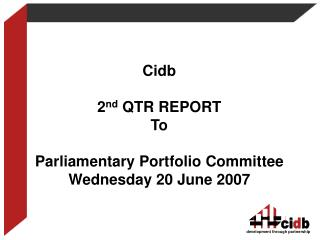 Cidb 2 nd  QTR REPORT To  Parliamentary Portfolio Committee Wednesday 20 June 2007