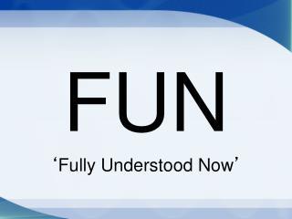 FUN ' Fully Understood Now '