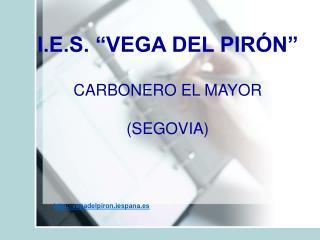 "I.E.S. ""VEGA DEL PIRÓN"" CARBONERO EL MAYOR  (SEGOVIA)"