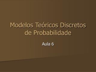 Modelos Te�ricos Discretos de Probabilidade