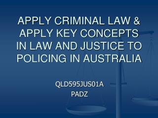 APPLY CRIMINAL LAW & APPLY KEY CONCEPTS IN LAW AND JUSTICE TO POLICING IN AUSTRALIA
