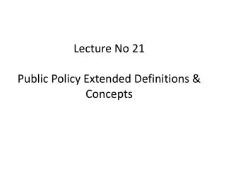 Lecture No 21 Public Policy Extended Definitions & Concepts