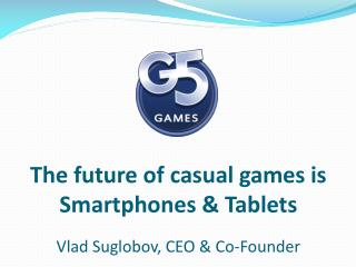 The future of casual games is Smartphones & Tablets Vlad Suglobov, CEO & Co-Founder