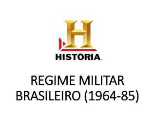 REGIME MILITAR BRASILEIRO (1964-85)