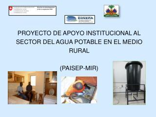 PROYECTO DE APOYO INSTITUCIONAL AL SECTOR DEL AGUA POTABLE EN EL MEDIO RURAL  (PAISEP-MIR)