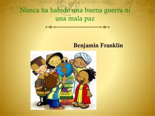 Nunca ha habido una buena guerra ni una mala paz Benjamin Franklin