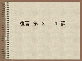 復習 第 3  –  4 課