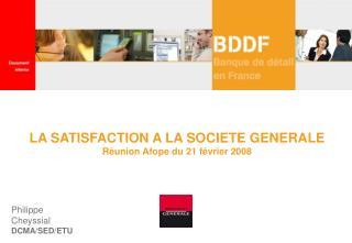 LA SATISFACTION A LA SOCIETE GENERALE  Réunion Afope du 21 février 2008