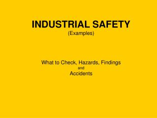 INDUSTRIAL SAFETY (Examples) What to Check, Hazards, Findings and Accidents
