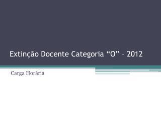 """Extinção Docente Categoria """"O"""" – 2012"""