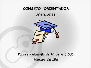 CONSEJO  ORIENTADOR 2010-2011 Padres y alumn@s de 4º de la E.S.O Nombre del IES