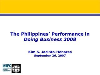 The Philippines� Performance in  Doing Business 2008 Kim S. Jacinto-Henares September 26, 2007