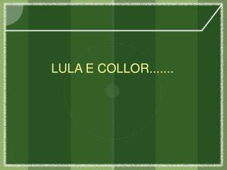 LULA E COLLOR.......
