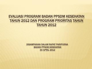 Evaluasi program badan ppsdm kesehatan tahun 201 2  dan program prioritas tahun tahun 2012