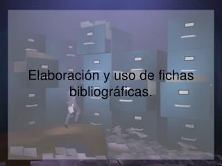 Elaboración y uso de fichas bibliográficas.