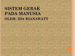 SISTEM GERAK  PADA  MANUSIA oleh :  ida rianawaty