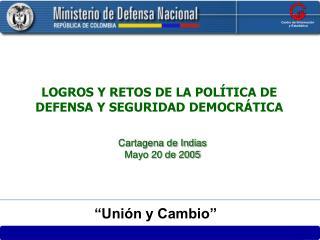 LOGROS Y RETOS DE LA POLÍTICA DE DEFENSA Y SEGURIDAD DEMOCRÁTICA Cartagena de Indias