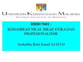 HHHC9401 : KEMAHIRAN NILAI, SIKAP, ETIKA DAN PROFESIONALISME Aishafika Binti Ismail A143324