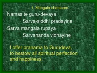 1. Mangala-charanam Namas te guru-devaya  Sarva-siddhi pradayine Sarva mangala rupaya