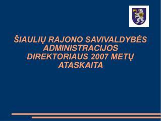 ŠIAULIŲ RAJONO SAVIVALDYBĖS ADMINISTRACIJOS DIREKTORIAUS 2007 METŲ ATASKAITA