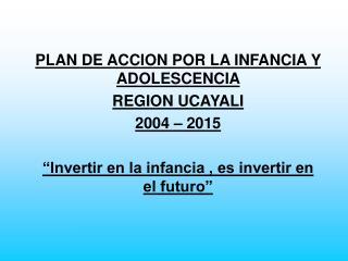 PLAN DE ACCION POR LA INFANCIA Y ADOLESCENCIA  REGION UCAYALI 2004 – 2015