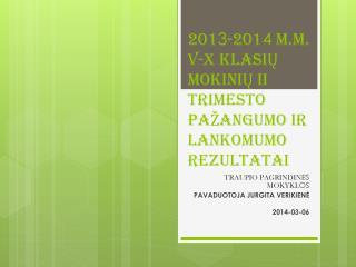 201 3 -201 4  M.M. v-X KLASIŲ MOKINIŲ II TRIMESTO PAŽANGUMO ir lankomumo REZULTATAI