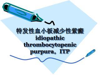 特发性血小板减少性紫癜 idiopathic   thrombocytopenic purpura , ITP