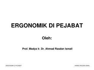 ERGONOMIK DI PEJABAT Oleh:  Prof. Madya  Ir. Dr. Ahmad Rasdan Ismail