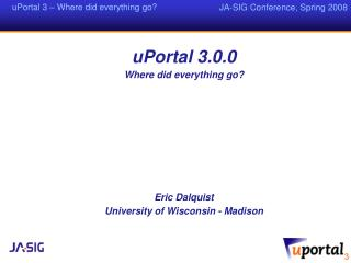 uPortal 3.0.0 Where did everything go? Eric Dalquist University of Wisconsin - Madison