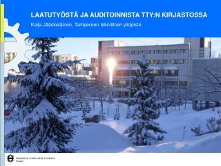 LAATUTYÖSTÄ JA AUDITOINNISTA TTY:N KIRJASTOSSA Kaija Jääskeläinen, Tampereen teknillinen yliopisto