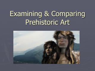 Examining & Comparing Prehistoric Art