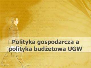 Polityka gospodarcza a  polityka budżetowa UGW