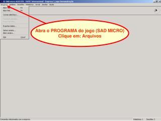 Abra o PROGRAMA do jogo (SAD MICRO) Clique em: Arquivos