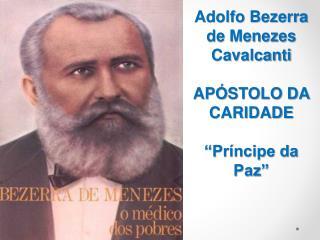 """Adolfo Bezerra de Menezes Cavalcanti APÓSTOLO DA CARIDADE """"Príncipe da Paz"""""""