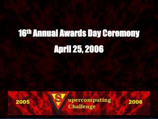 16 th  Annual Awards Day Ceremony April 25, 2006