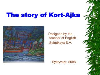 The story of Kort-Ajka