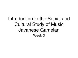 Introduction to the Social and Cultural Study of Music Javanese Gamelan